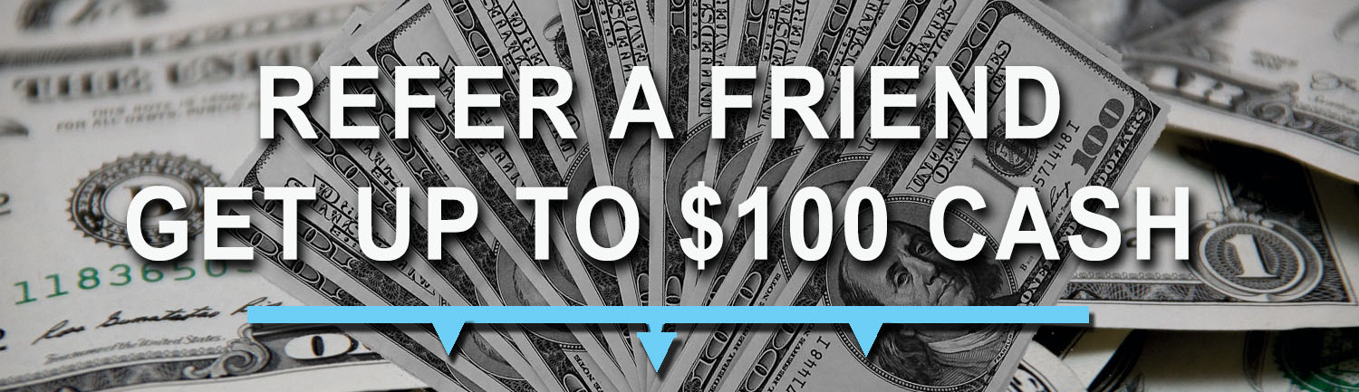 Refer a Friend - Get Up to $100 Cash